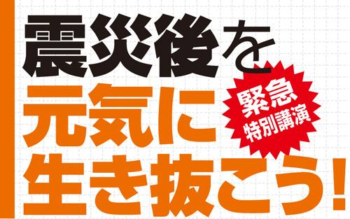 緊急特別講演「震災後を元気に生き抜こう!」